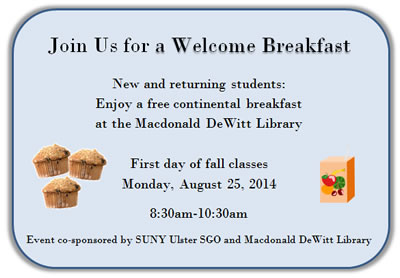Join Us for a Welcome Breakfast. New and returning students: Enjoy a free continental breakfast at the Macdonald DeWitt Library. First day of fall classes, Monday, August 25, 2014, 8:30am-10:30am.Event co-sponsored by SUNY Ulster SGO and Macdonald DeWitt Library.